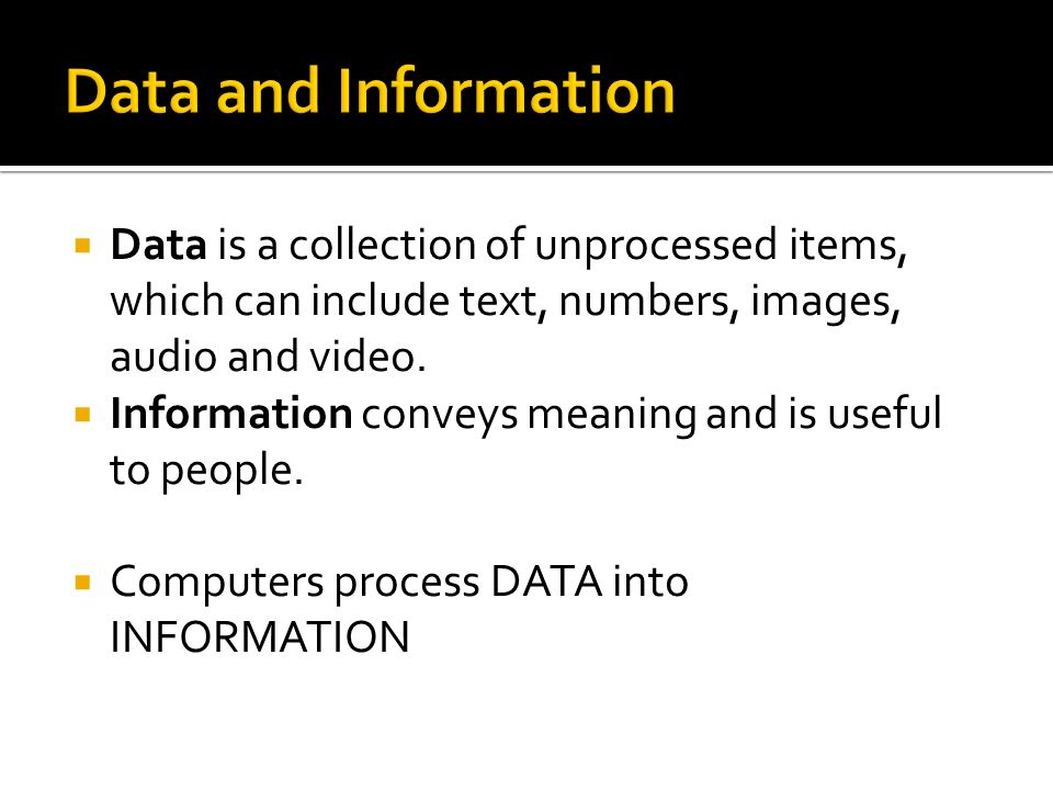 Data and Information Data is a collection of unprocessed items, which can include text, numbers, images, audio and video.