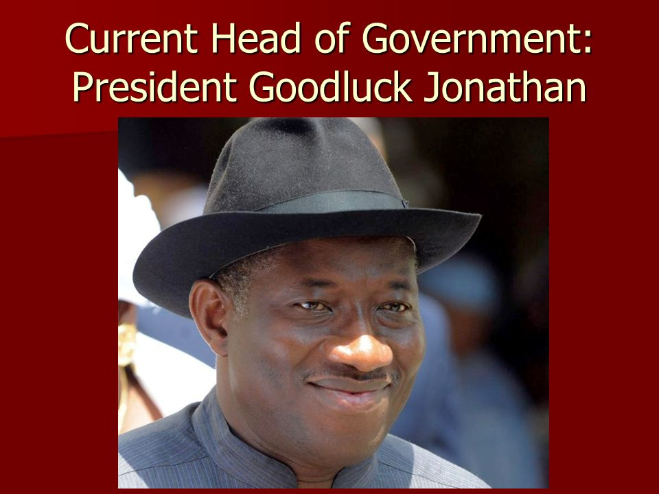 Current Head of Government: President Goodluck Jonathan