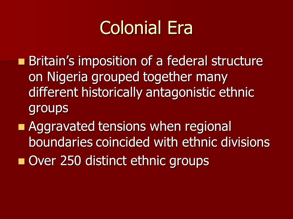 Colonial Era Britain's imposition of a federal structure on Nigeria grouped together many different historically antagonistic ethnic groups.