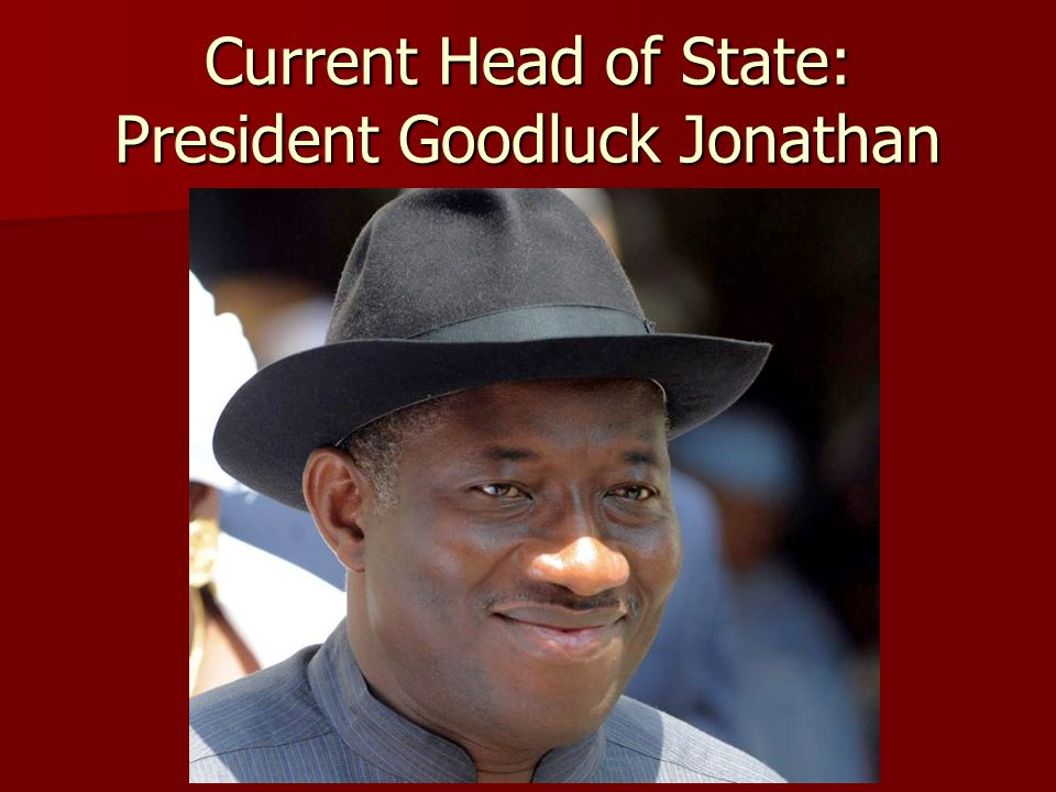 Current Head of State: President Goodluck Jonathan