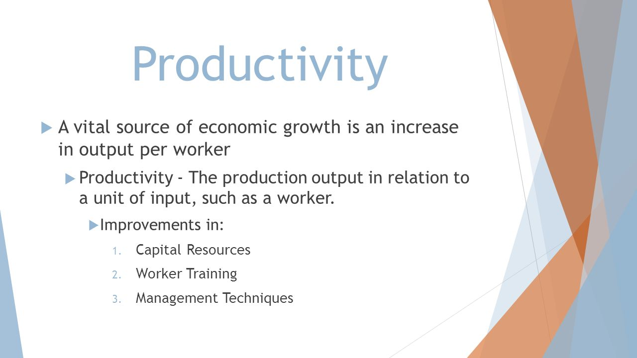 Productivity A vital source of economic growth is an increase in output per worker.