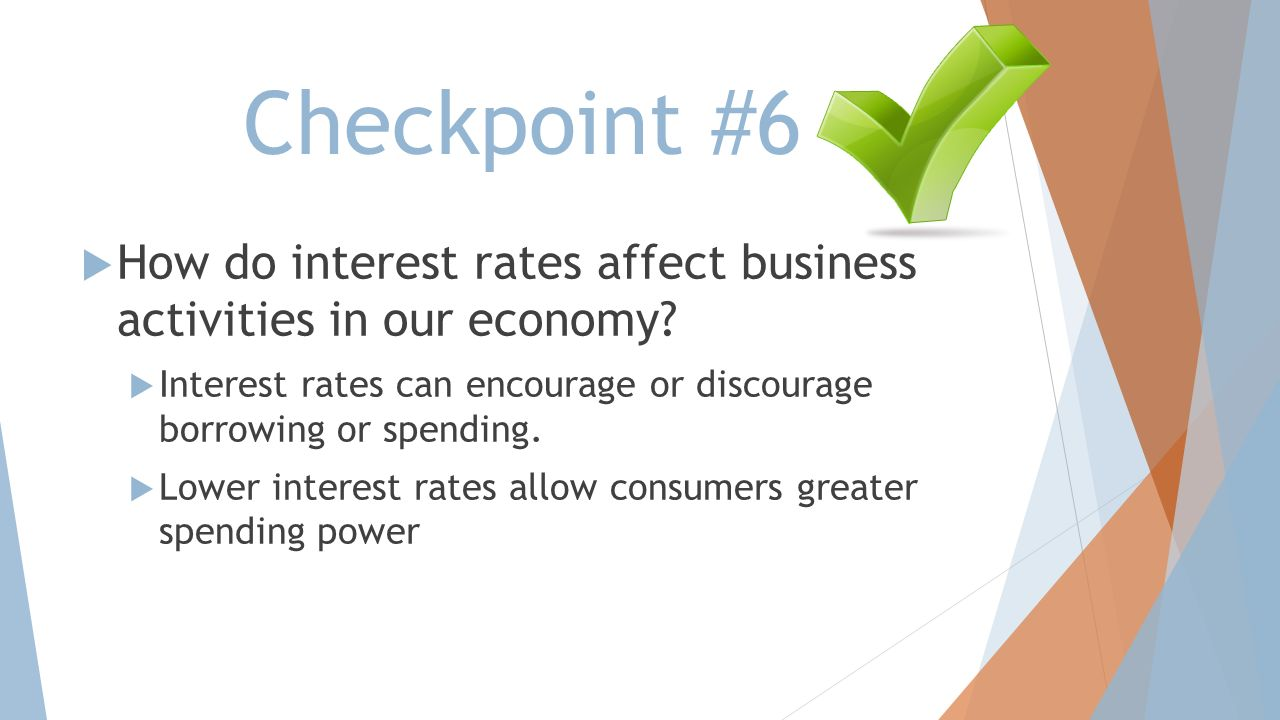 Checkpoint #6 How do interest rates affect business activities in our economy Interest rates can encourage or discourage borrowing or spending.