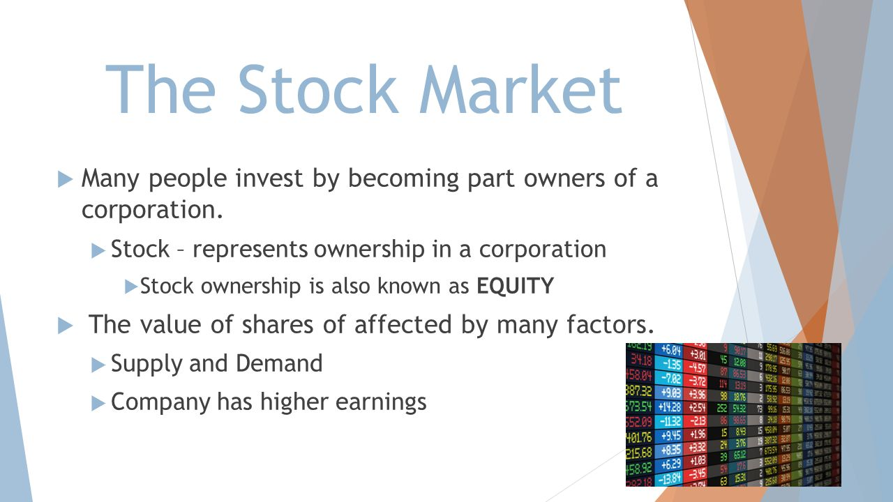 The Stock Market Many people invest by becoming part owners of a corporation. Stock – represents ownership in a corporation.