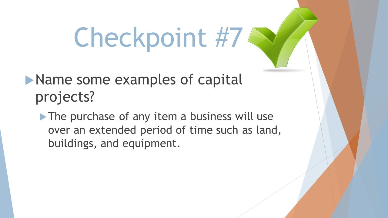 Checkpoint #7 Name some examples of capital projects