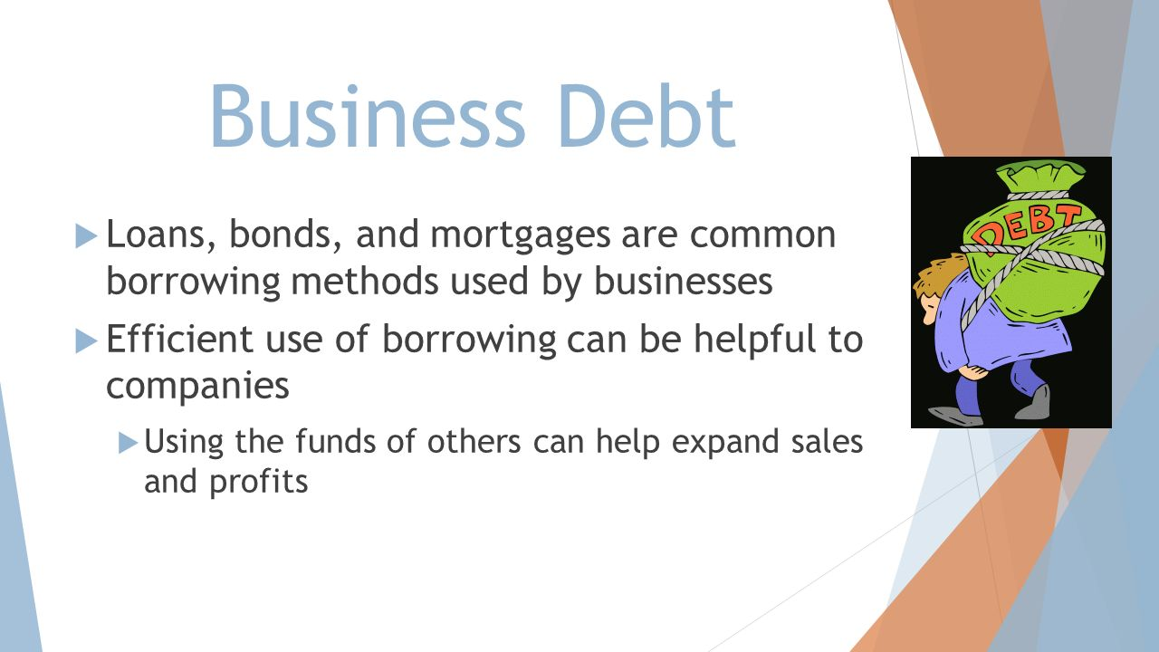 Business Debt Loans, bonds, and mortgages are common borrowing methods used by businesses. Efficient use of borrowing can be helpful to companies.