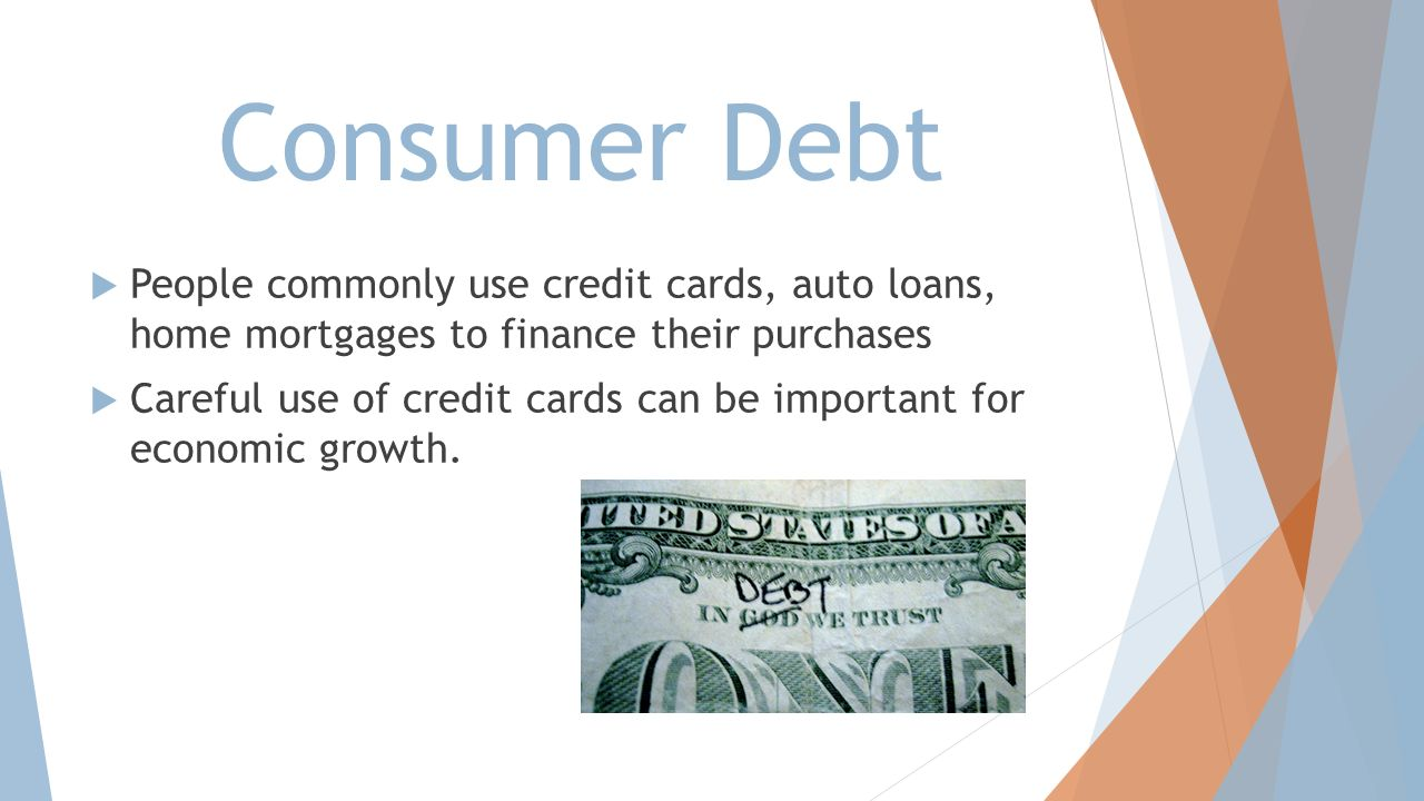 Consumer Debt People commonly use credit cards, auto loans, home mortgages to finance their purchases.