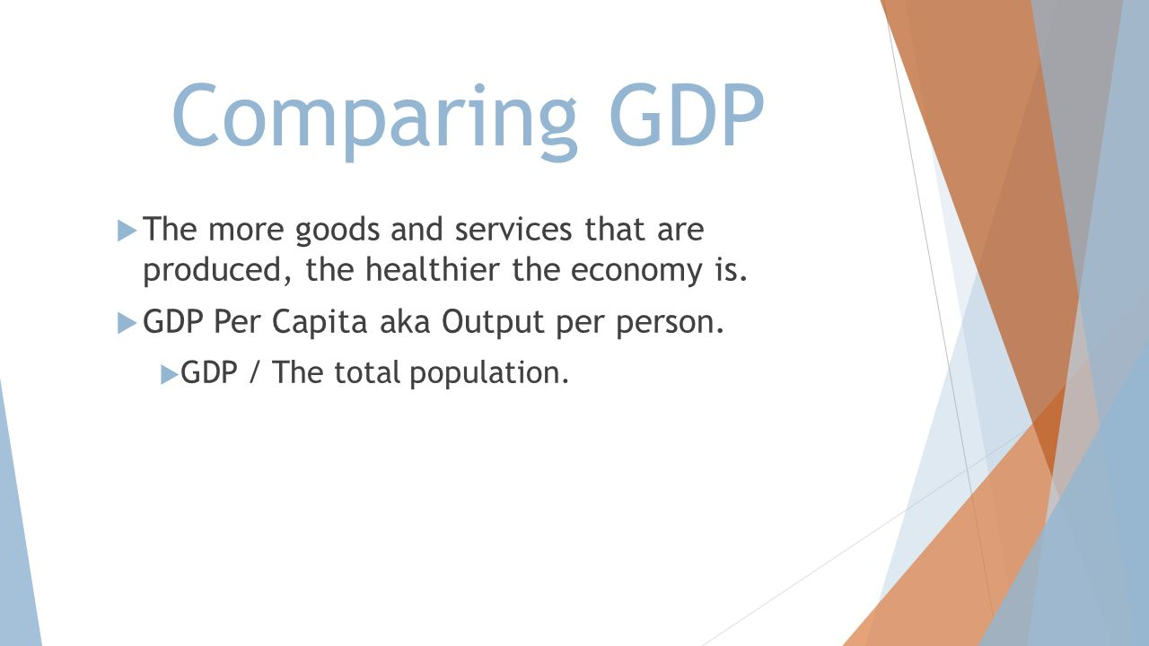 Comparing GDP The more goods and services that are produced, the healthier the economy is. GDP Per Capita aka Output per person.