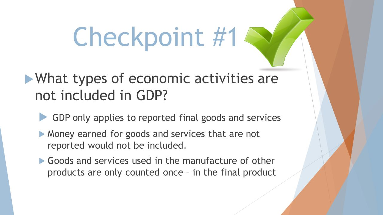 Checkpoint #1 What types of economic activities are not included in GDP GDP only applies to reported final goods and services.