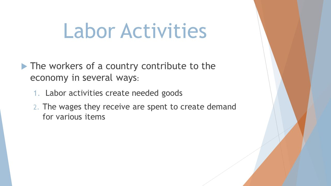 Labor Activities The workers of a country contribute to the economy in several ways: Labor activities create needed goods.
