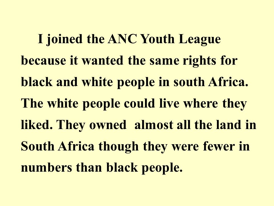 I joined the ANC Youth League because it wanted the same rights for black and white people in south Africa.
