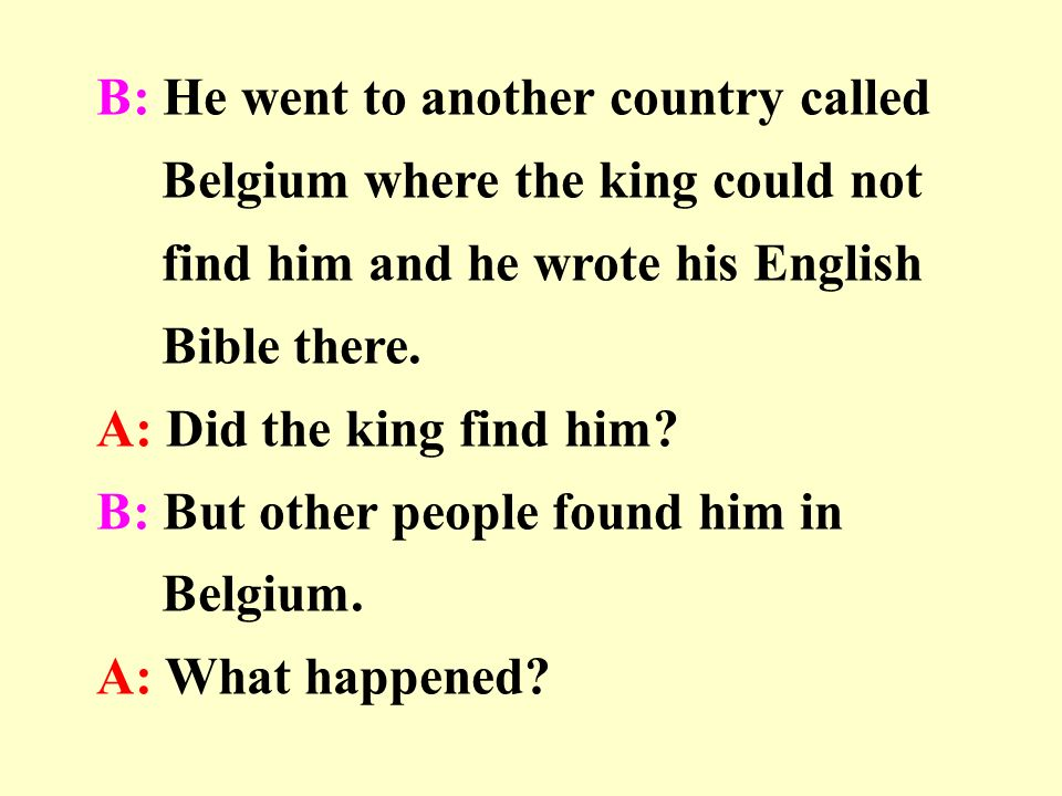 B: He went to another country called Belgium where the king could not find him and he wrote his English Bible there.