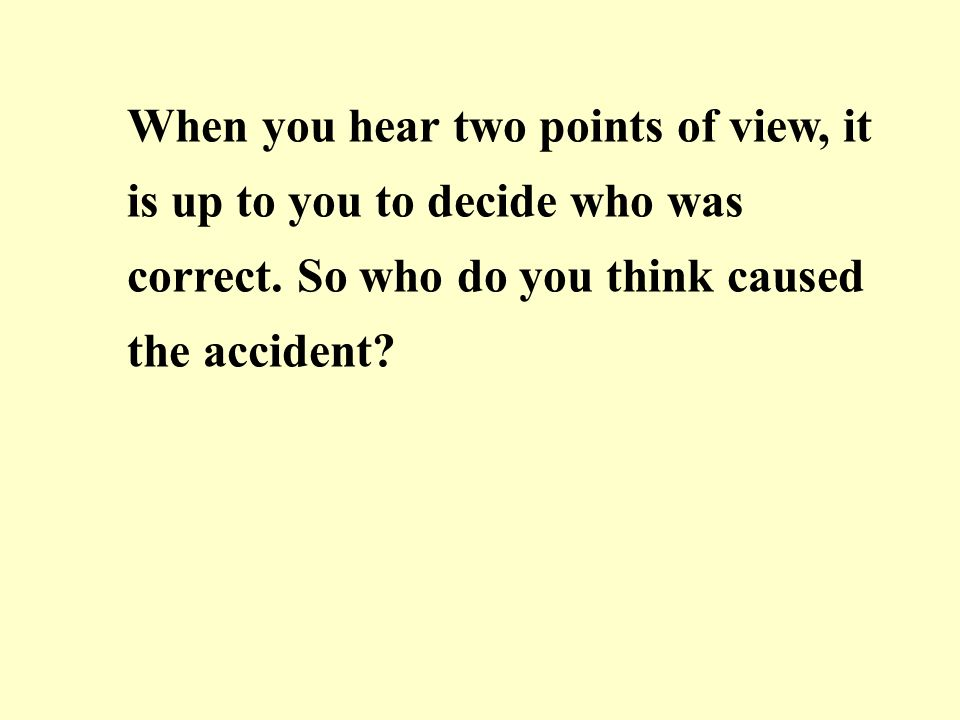 When you hear two points of view, it is up to you to decide who was correct.