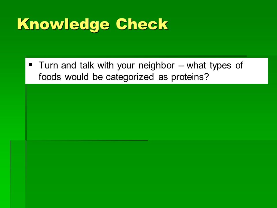Knowledge Check Turn and talk with your neighbor – what types of foods would be categorized as proteins