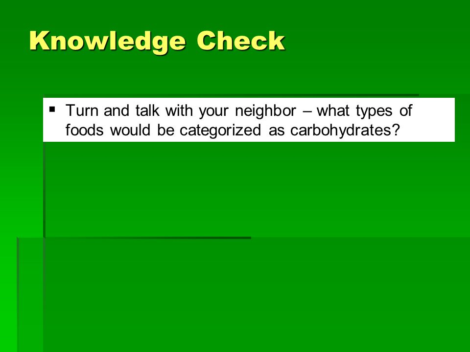 Knowledge Check Turn and talk with your neighbor – what types of foods would be categorized as carbohydrates