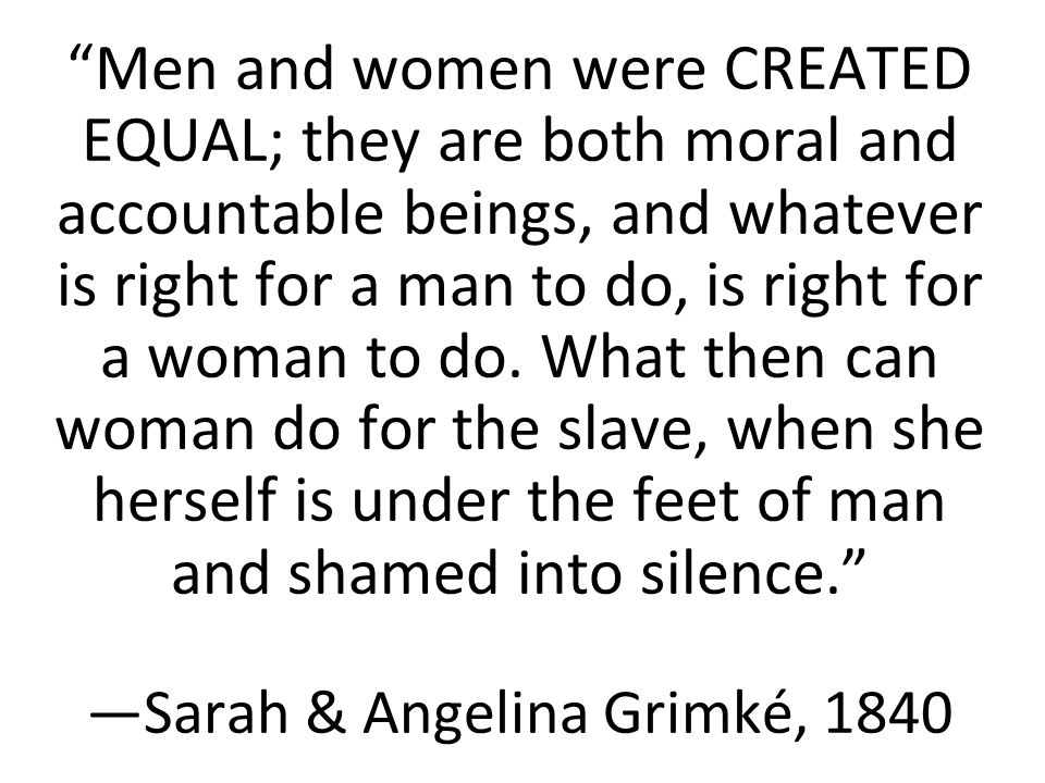 Men and women were CREATED EQUAL; they are both moral and accountable beings, and whatever is right for a man to do, is right for a woman to do.