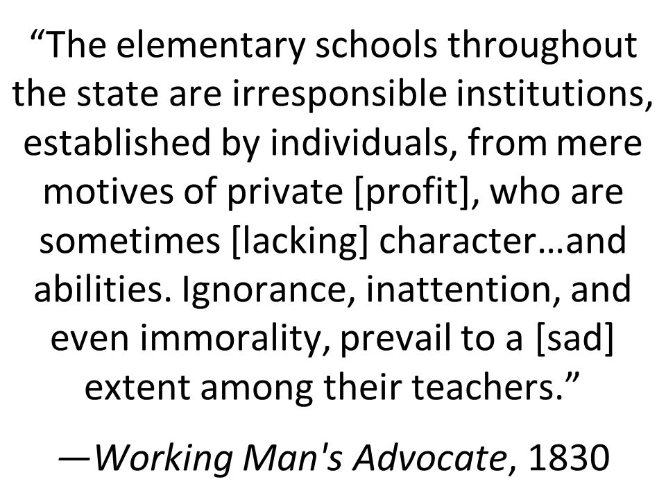 The elementary schools throughout the state are irresponsible institutions, established by individuals, from mere motives of private [profit], who are sometimes [lacking] character…and abilities.