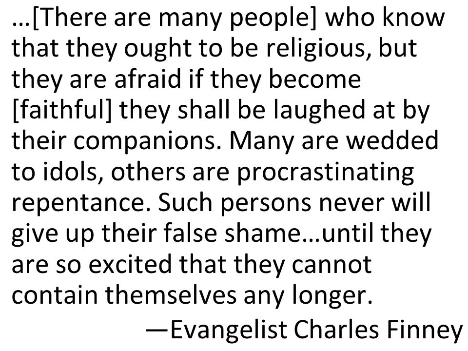 …[There are many people] who know that they ought to be religious, but they are afraid if they become [faithful] they shall be laughed at by their companions. Many are wedded to idols, others are procrastinating repentance. Such persons never will give up their false shame…until they are so excited that they cannot contain themselves any longer.
