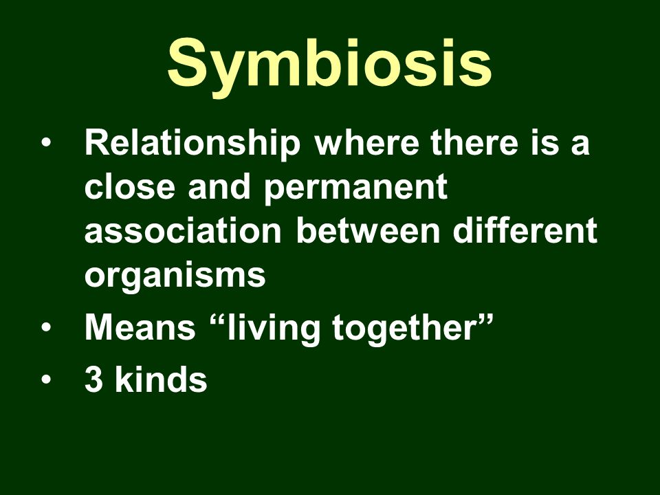 Symbiosis Relationship where there is a close and permanent association between different organisms.