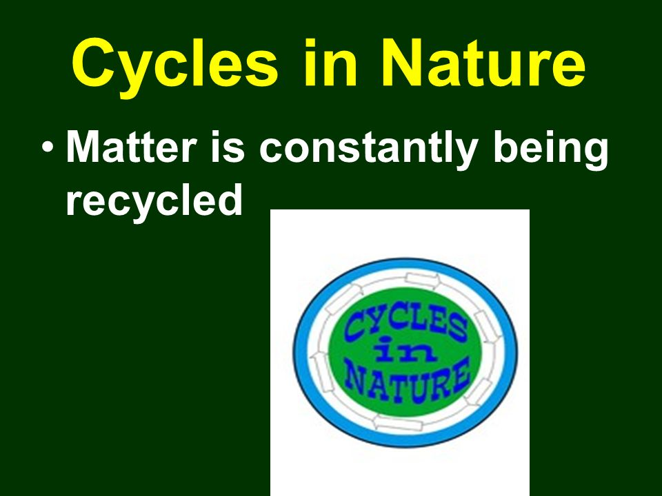 Cycles in Nature Matter is constantly being recycled