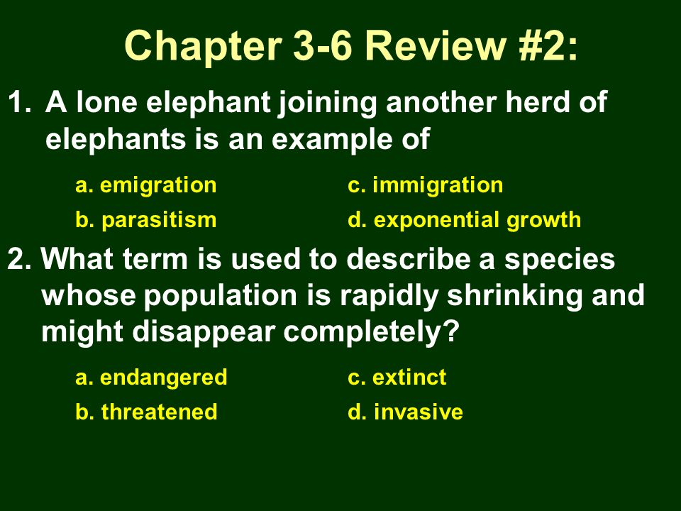 Chapter 3-6 Review #2: A lone elephant joining another herd of elephants is an example of. a. emigration c. immigration.