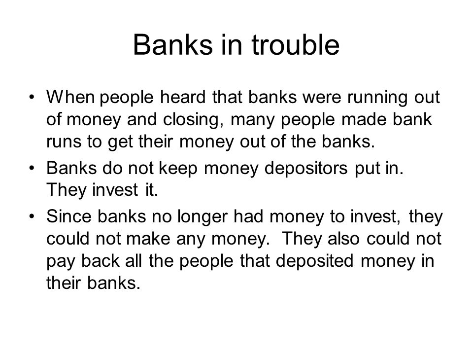 Banks in trouble When people heard that banks were running out of money and closing, many people made bank runs to get their money out of the banks.