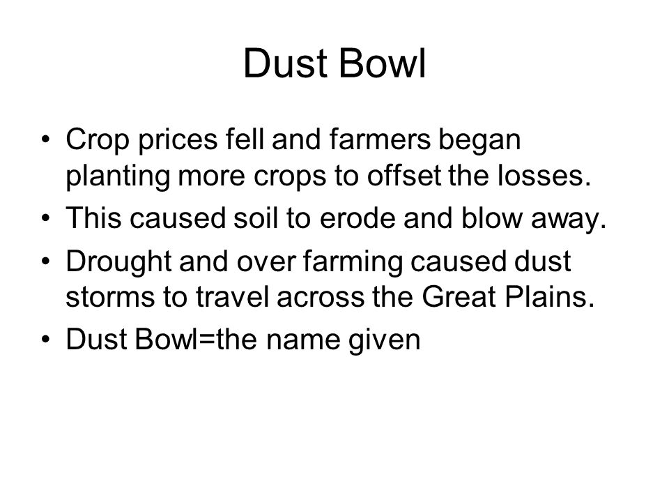 Dust Bowl Crop prices fell and farmers began planting more crops to offset the losses. This caused soil to erode and blow away.