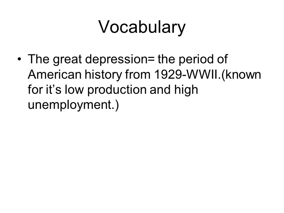Vocabulary The great depression= the period of American history from 1929-WWII.(known for it's low production and high unemployment.)