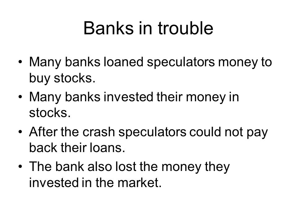 Banks in trouble Many banks loaned speculators money to buy stocks.