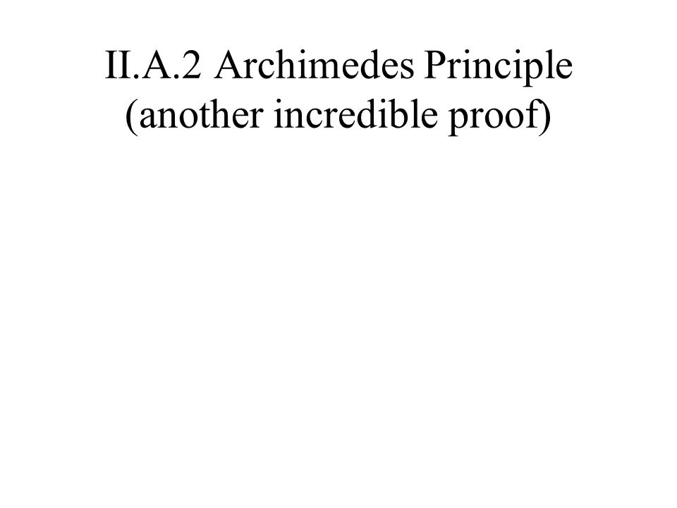 II.A.2 Archimedes Principle (another incredible proof)