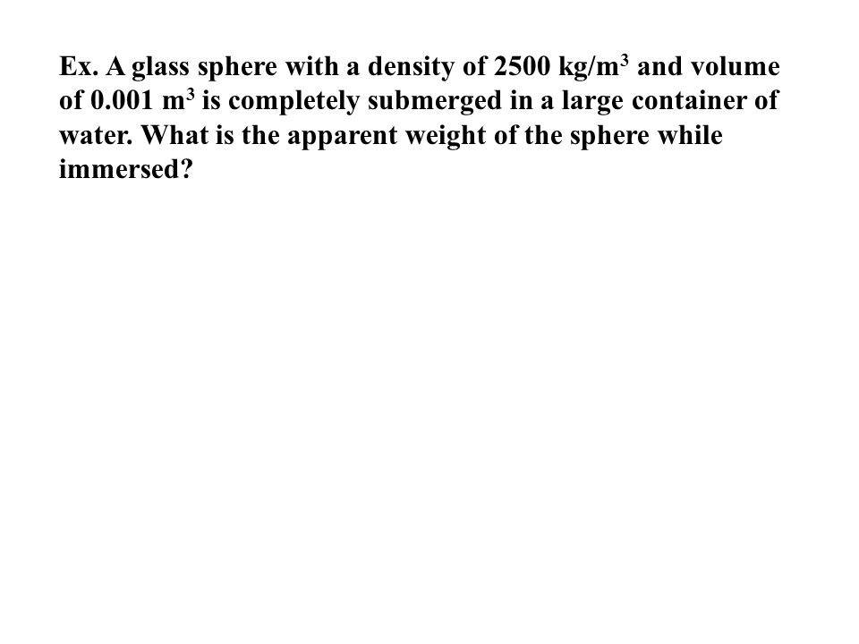 Ex. A glass sphere with a density of 2500 kg/m3 and volume of 0
