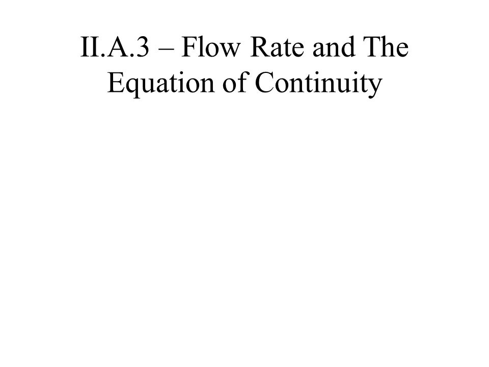 II.A.3 – Flow Rate and The Equation of Continuity