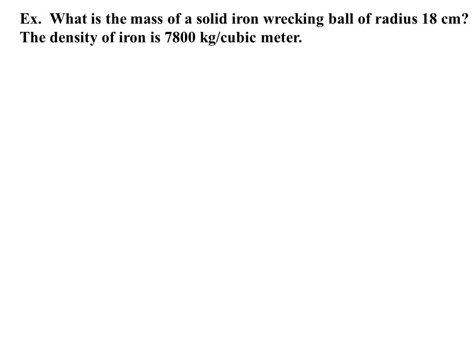 Ex. What is the mass of a solid iron wrecking ball of radius 18 cm