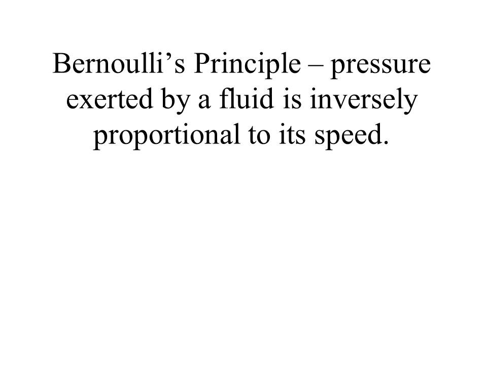 Bernoulli's Principle – pressure exerted by a fluid is inversely proportional to its speed.