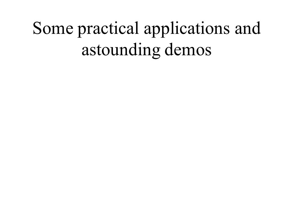 Some practical applications and astounding demos