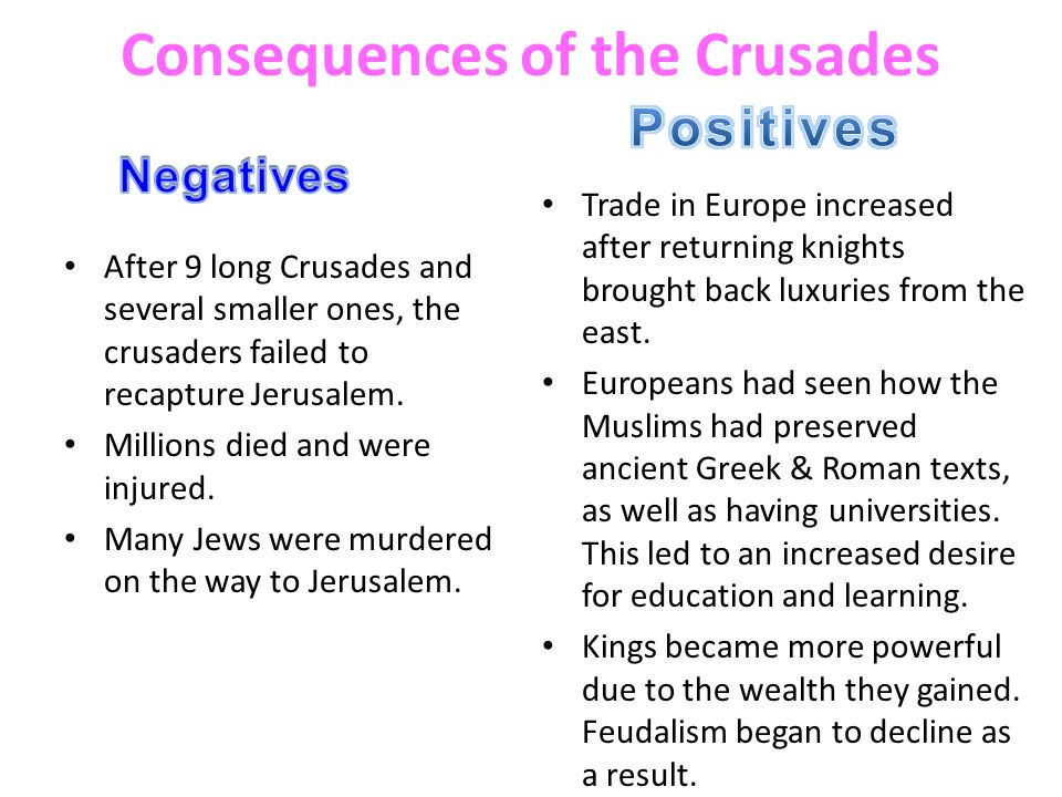 the positive and negative effects of the crusades Positive and negative impact of crusades general the crusades were a series of holy war, roughly taking place between the 11th and 14th centuries one of the main objectives of the crusades was to free jerusalem from.