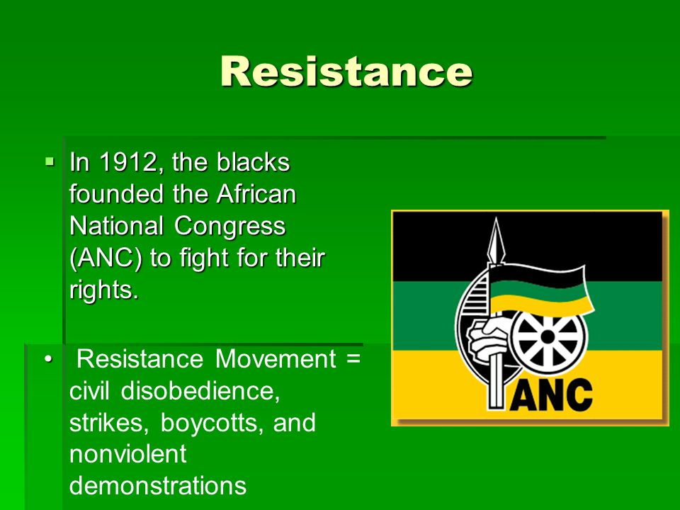 Resistance In 1912, the blacks founded the African National Congress (ANC) to fight for their rights.