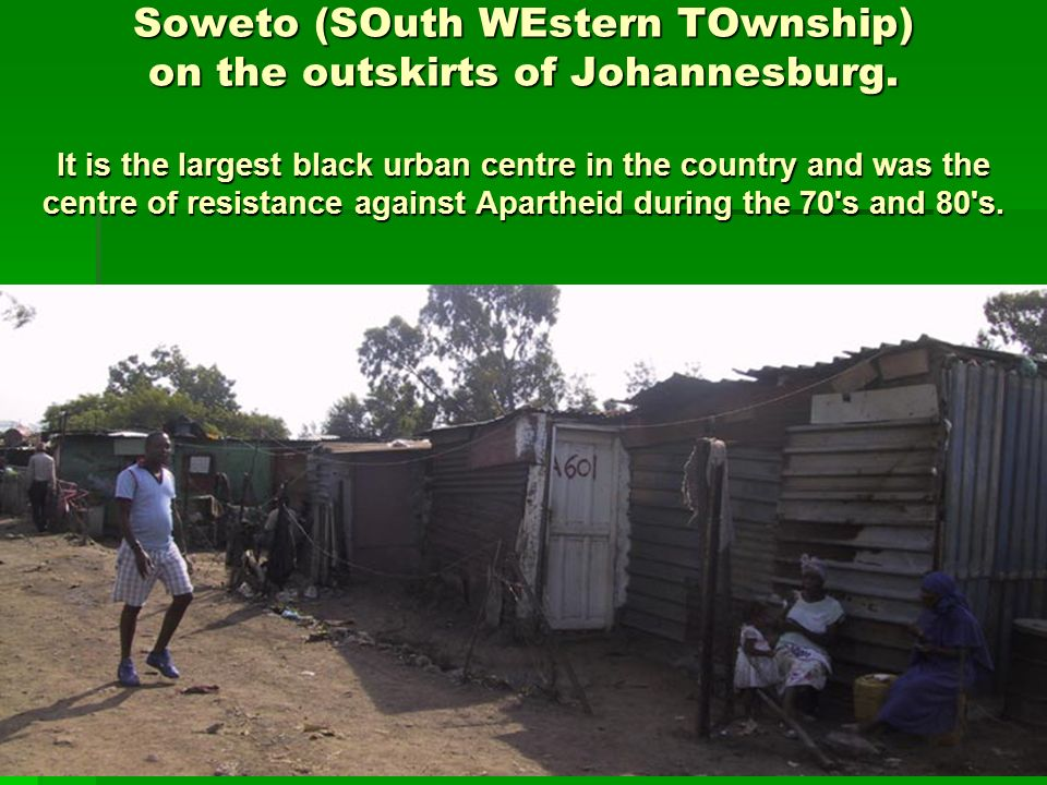 Soweto (SOuth WEstern TOwnship) on the outskirts of Johannesburg