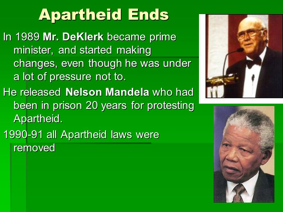Apartheid Ends In 1989 Mr. DeKlerk became prime minister, and started making changes, even though he was under a lot of pressure not to.