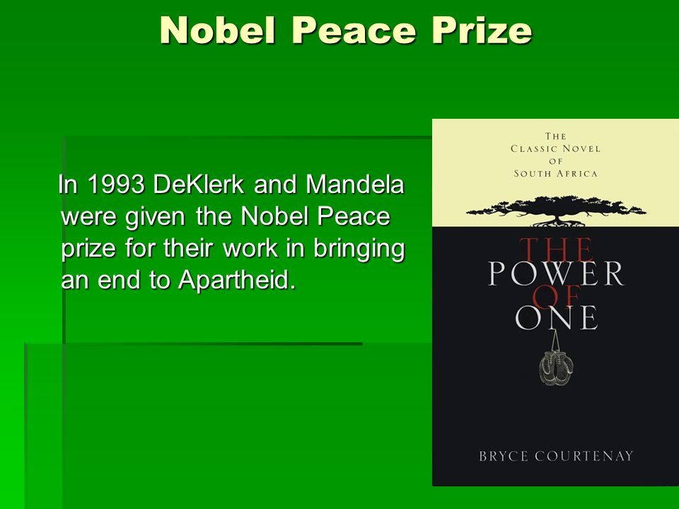 Nobel Peace Prize In 1993 DeKlerk and Mandela were given the Nobel Peace prize for their work in bringing an end to Apartheid.