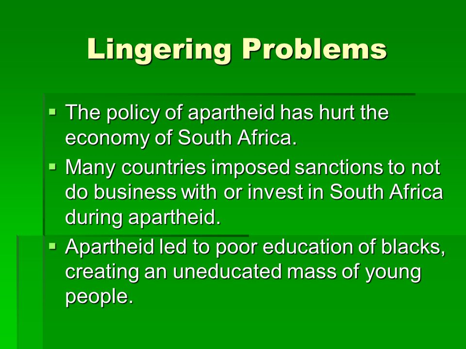 Lingering Problems The policy of apartheid has hurt the economy of South Africa.