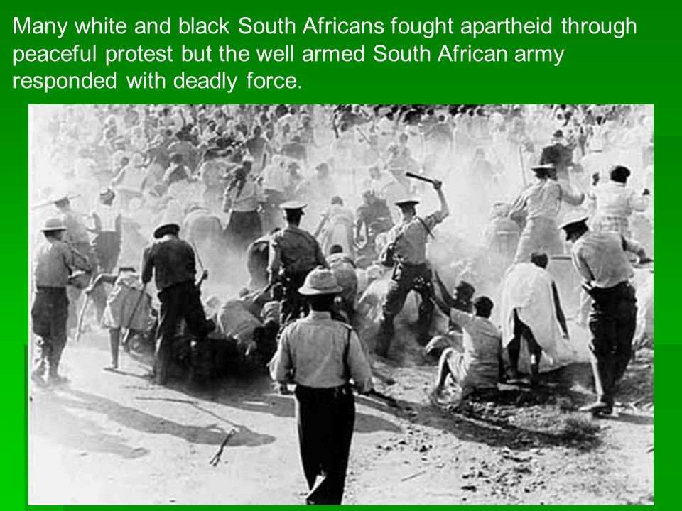 Many white and black South Africans fought apartheid through peaceful protest but the well armed South African army responded with deadly force.