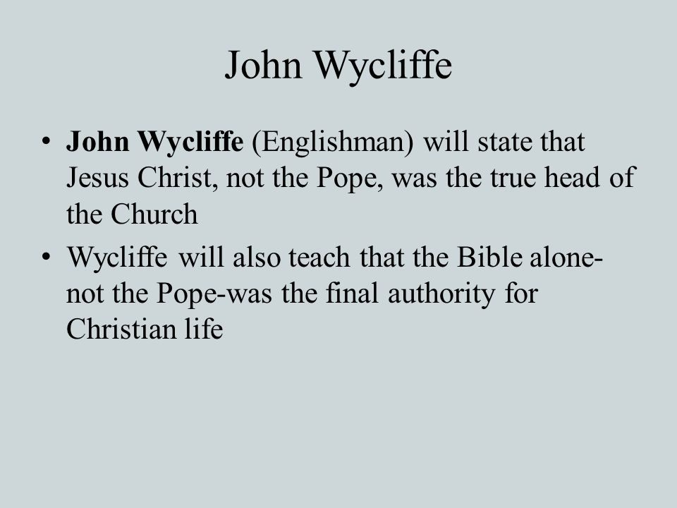 John Wycliffe John Wycliffe (Englishman) will state that Jesus Christ, not the Pope, was the true head of the Church.