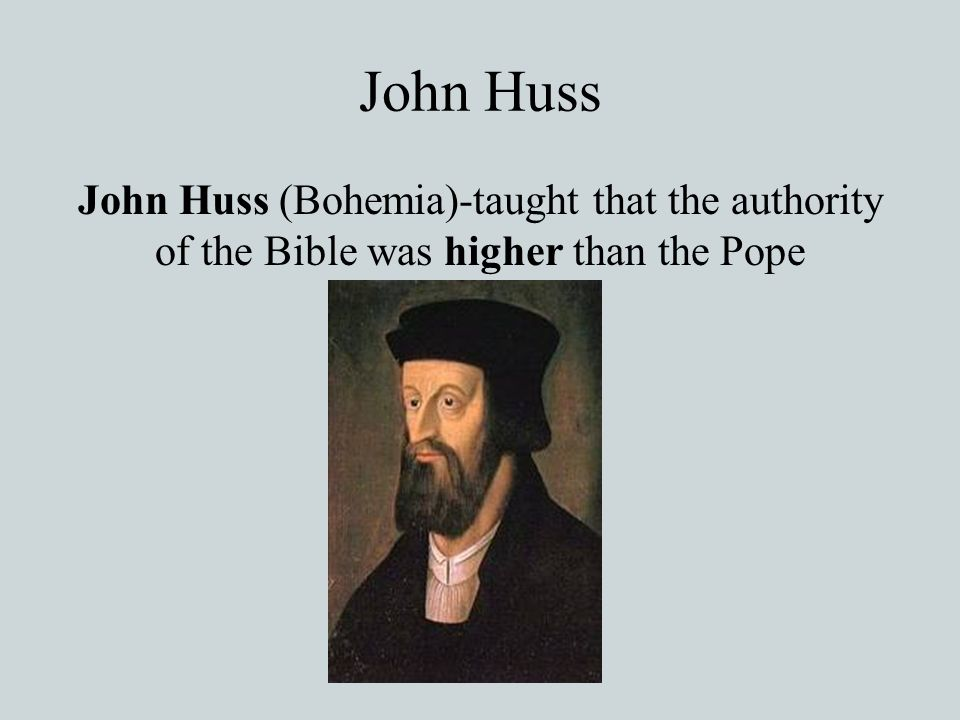 John Huss John Huss (Bohemia)-taught that the authority of the Bible was higher than the Pope
