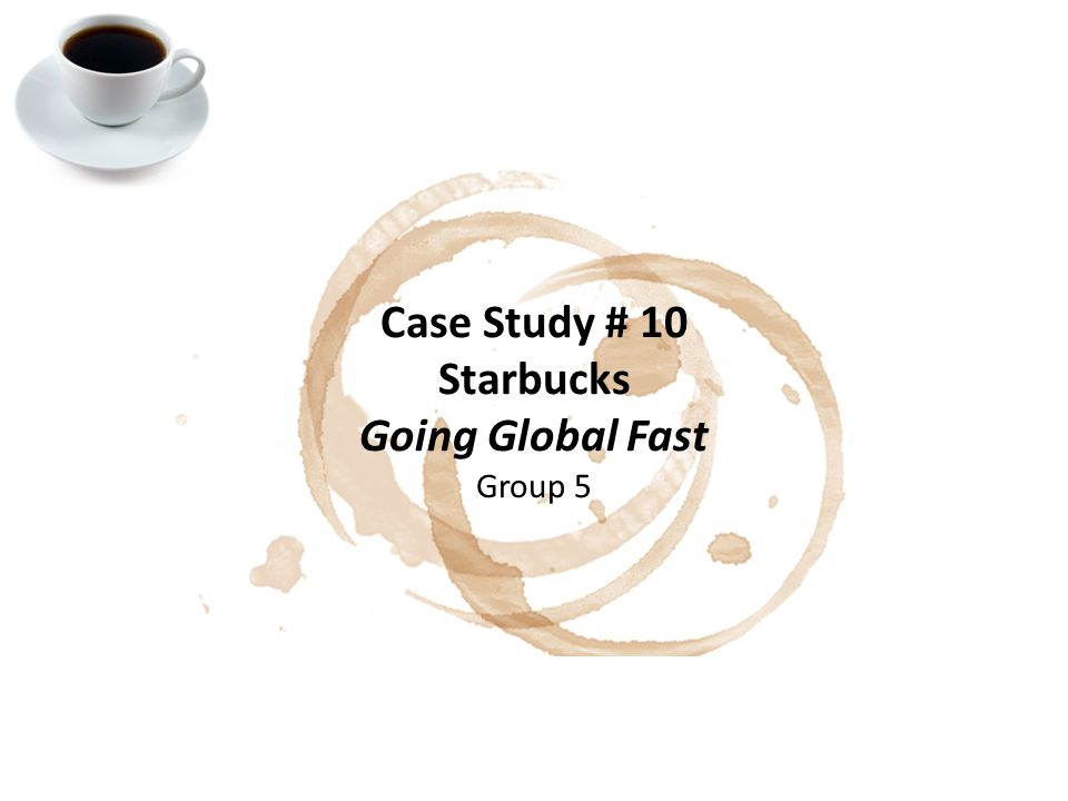 case study starbucks going global fast Application of global marketing concepts via research projects, case studies and   my case 2 starbucks: going global fast text case 1-1 3 ocean park: in the.