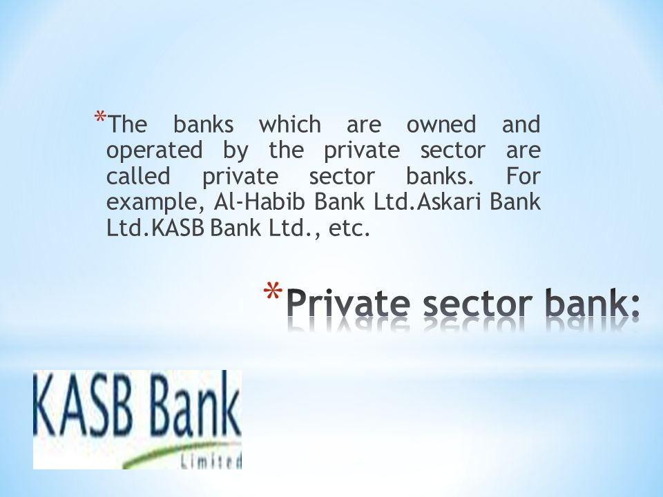 The banks which are owned and operated by the private sector are called private sector banks. For example, Al-Habib Bank Ltd.Askari Bank Ltd.KASB Bank Ltd., etc.