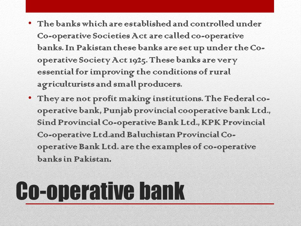 The banks which are established and controlled under Co-operative Societies Act are called co-operative banks. In Pakistan these banks are set up under the Co-operative Society Act These banks are very essential for improving the conditions of rural agriculturists and small producers.
