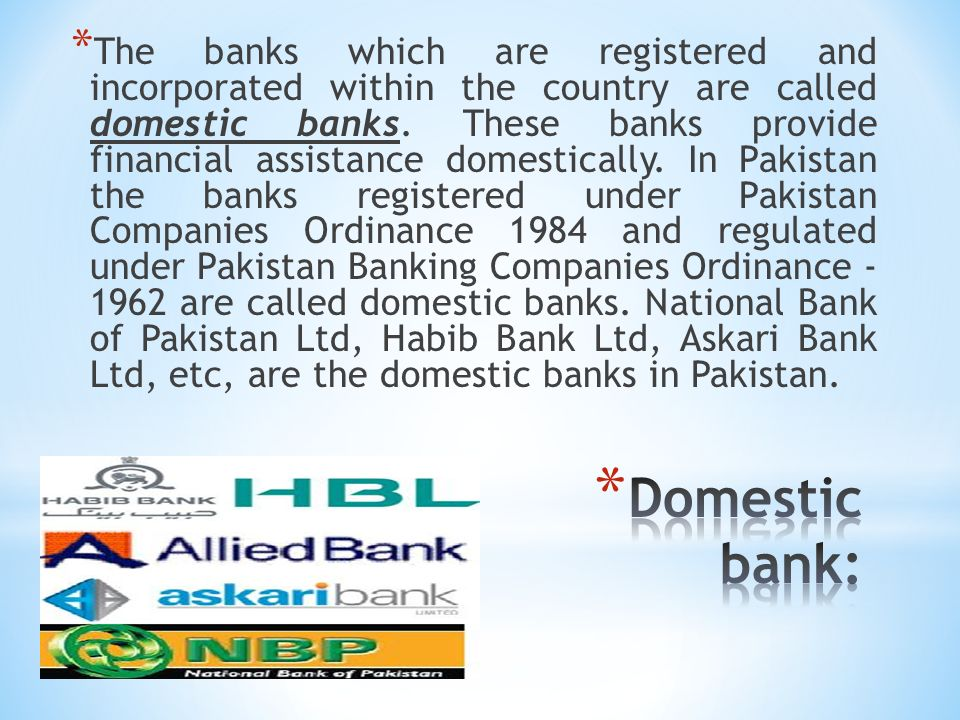 The banks which are registered and incorporated within the country are called domestic banks. These banks provide financial assistance domestically. In Pakistan the banks registered under Pakistan Companies Ordinance 1984 and regulated under Pakistan Banking Companies Ordinance are called domestic banks. National Bank of Pakistan Ltd, Habib Bank Ltd, Askari Bank Ltd, etc, are the domestic banks in Pakistan.