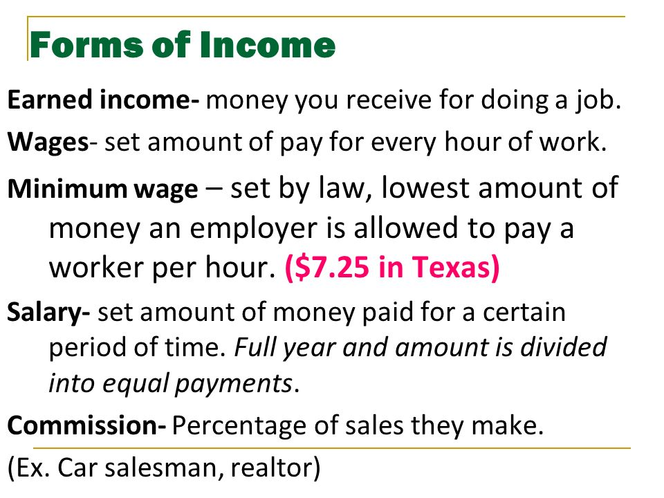 Forms of Income Earned income- money you receive for doing a job.