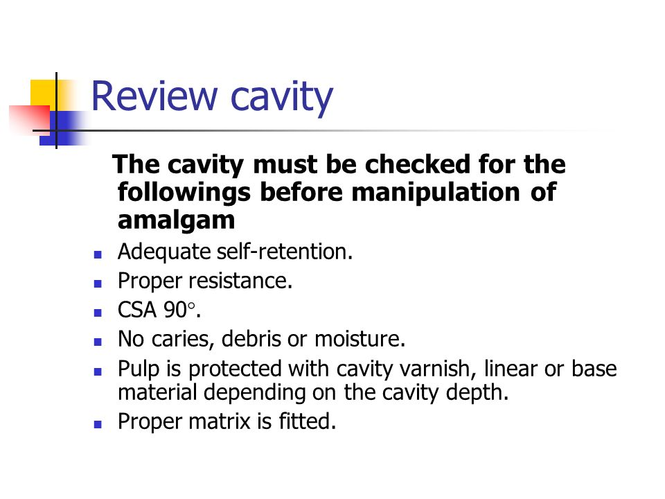 Review cavity The cavity must be checked for the followings before manipulation of amalgam. Adequate self-retention.