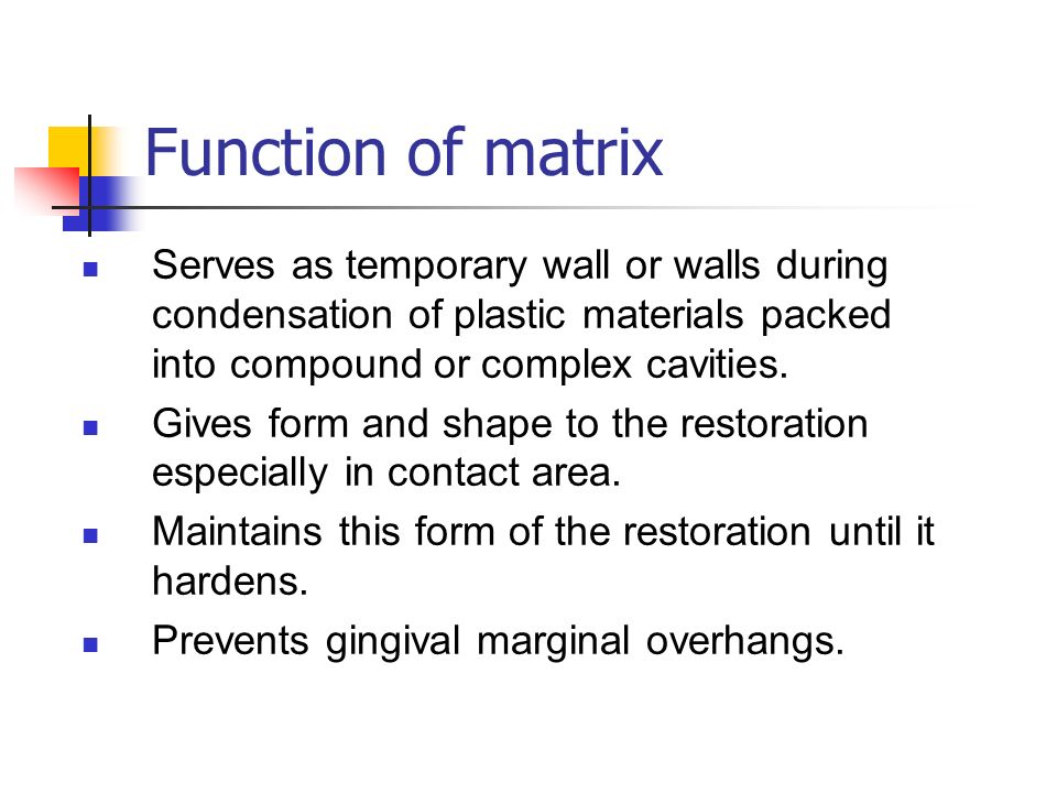 Function of matrix Serves as temporary wall or walls during condensation of plastic materials packed into compound or complex cavities.